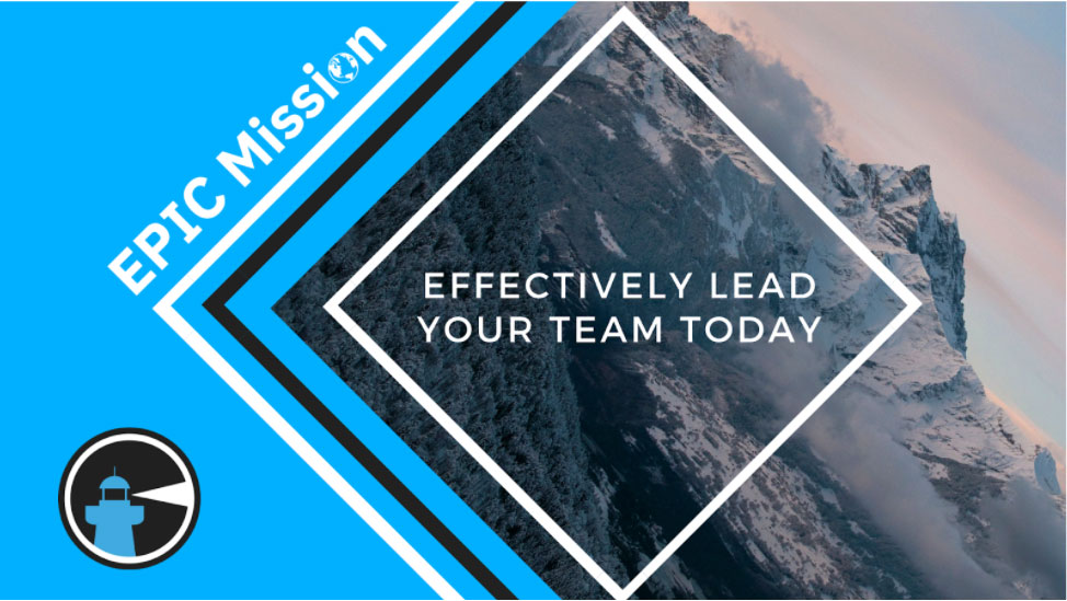 Effectively Lead Your Team Today - Epic Mission Blog